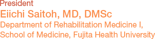 President Eiichi Saitoh, MD, DMSc Department of Rehabilitation Medicine, School of Medicine, Fujita Health University